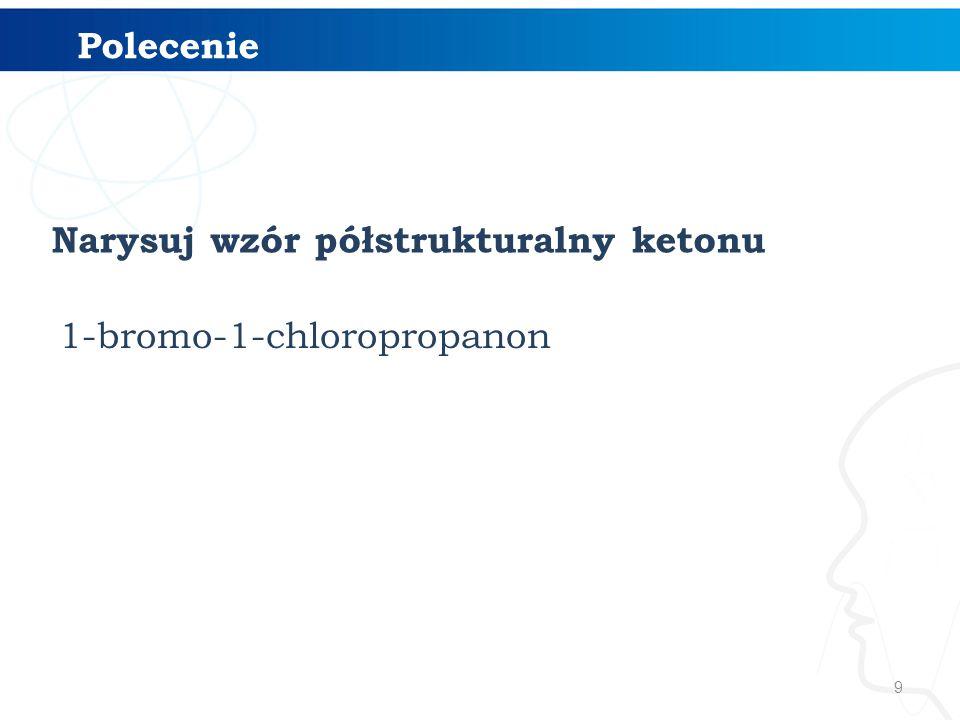 9 Narysuj wzór półstrukturalny ketonu Polecenie 1-bromo-1-chloropropanon