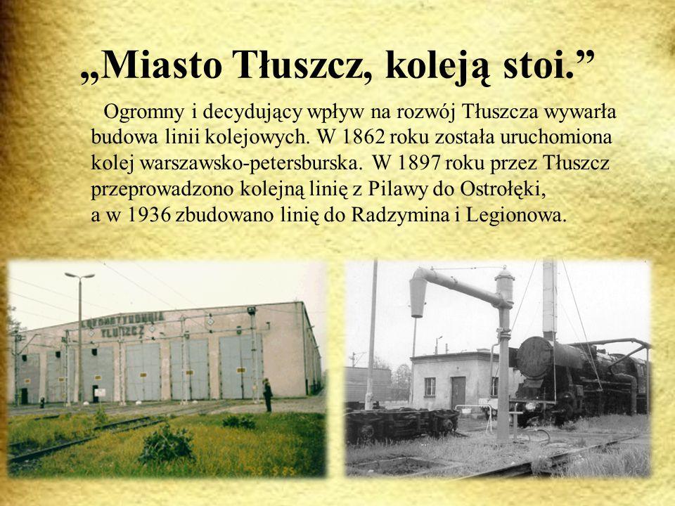 """""""Miasto Tłuszcz, koleją stoi. Ogromny i decydujący wpływ na rozwój Tłuszcza wywarła budowa linii kolejowych."""