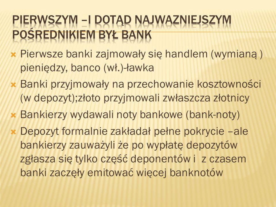  Pierwsze banki zajmowały się handlem (wymianą ) pieniędzy, banco (wł.)-ławka  Banki przyjmowały na przechowanie kosztowności (w depozyt);złoto przy