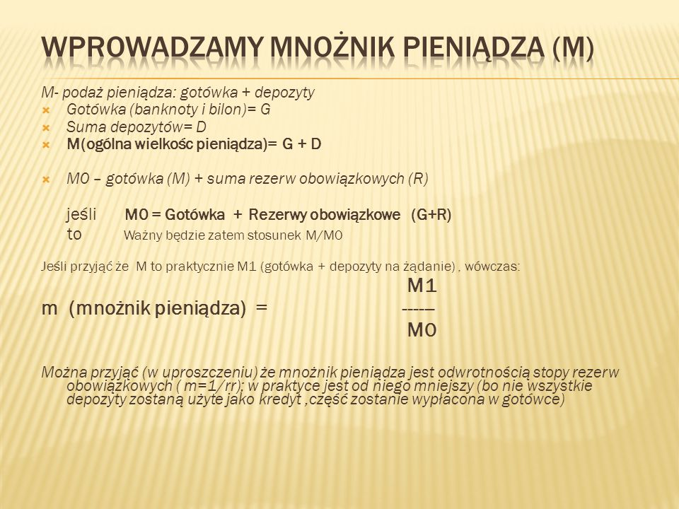 M- podaż pieniądza: gotówka + depozyty  Gotówka (banknoty i bilon)= G  Suma depozytów= D  M(ogólna wielkośc pieniądza)= G + D  M0 – gotówka (M) +