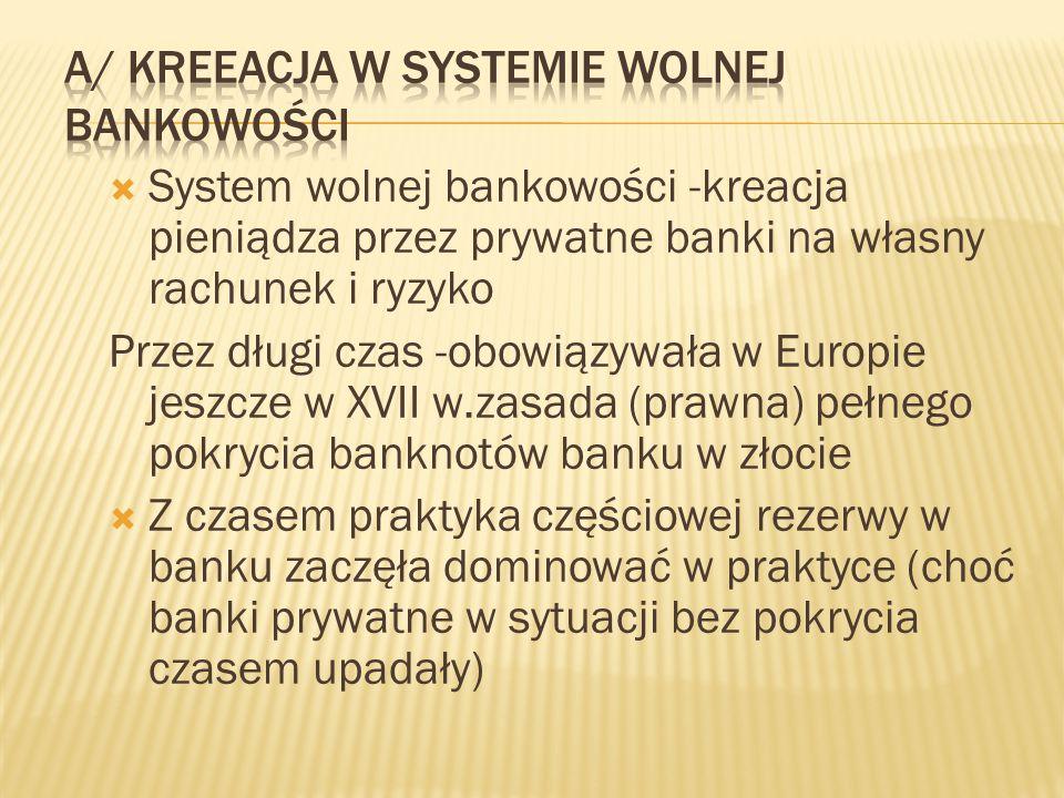  System wolnej bankowości -kreacja pieniądza przez prywatne banki na własny rachunek i ryzyko Przez długi czas -obowiązywała w Europie jeszcze w XVII