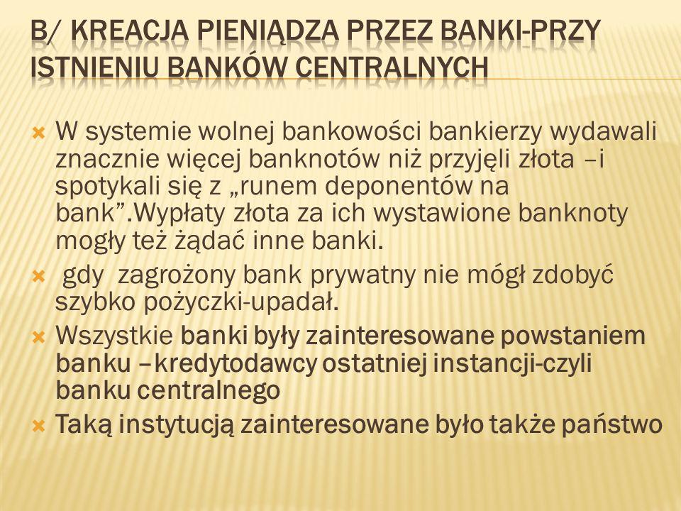  System częściowej rezerwy w złocie obowiązuje w Europie do I wojny światowej (w USA do 1933 r.)  To umożliwiło bankom zwiększenie akcji kredytowej (pokrycie kruszcem wynosiło ok.20 % w 19 w.)  W powszechnym zastosowaniu był pieniądz papierowy-ale wymienialny  Banki udzielają kredyt tworzyły pieniądz bezgotówkowy ale musiały pamiętać o ograniczeniu wymienialności