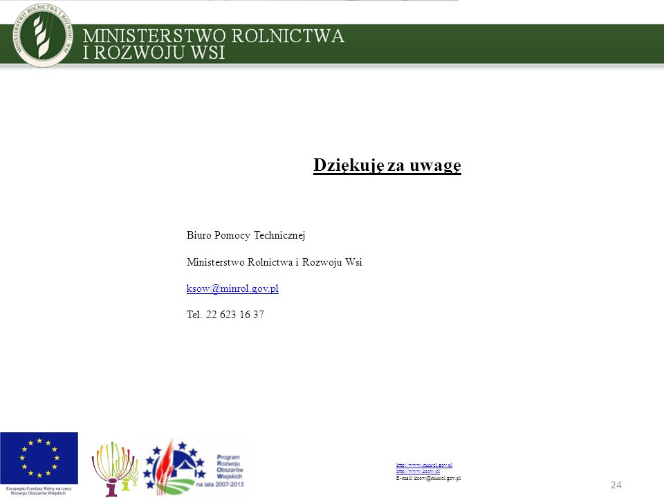 24 Dziękuję za uwagę Biuro Pomocy Technicznej Ministerstwo Rolnictwa i Rozwoju Wsi ksow@minrol.gov.pl Tel. 22 623 16 37 http://www.minrol.gov.pl http: