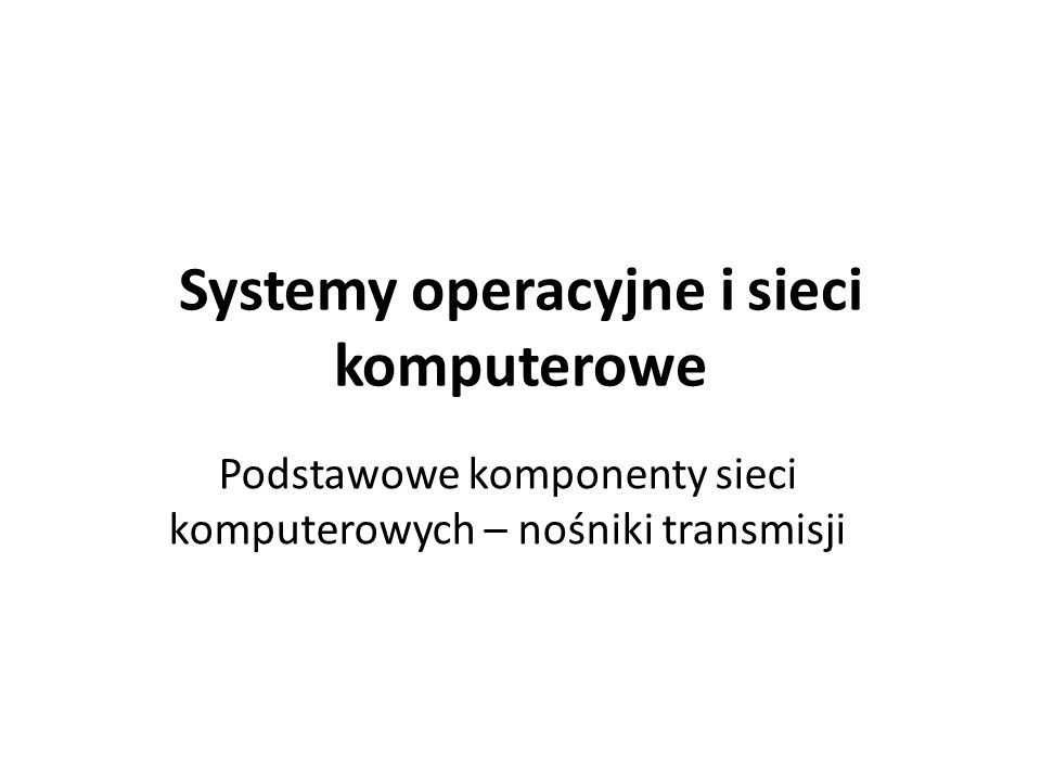 Systemy operacyjne i sieci komputerowe Podstawowe komponenty sieci komputerowych – nośniki transmisji