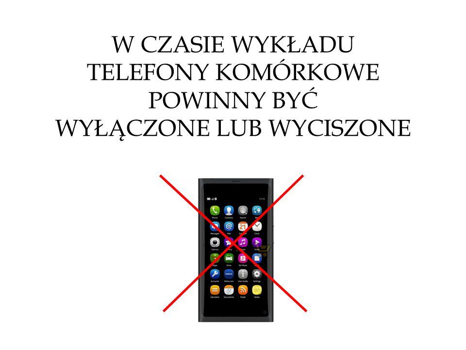 W CZASIE WYKŁADU TELEFONY KOMÓRKOWE POWINNY BYĆ WYŁĄCZONE LUB WYCISZONE