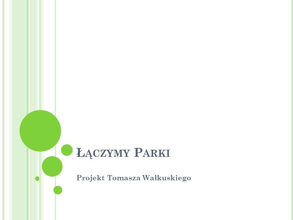 Ł ĄCZYMY P ARKI Projekt Tomasza Wałkuskiego