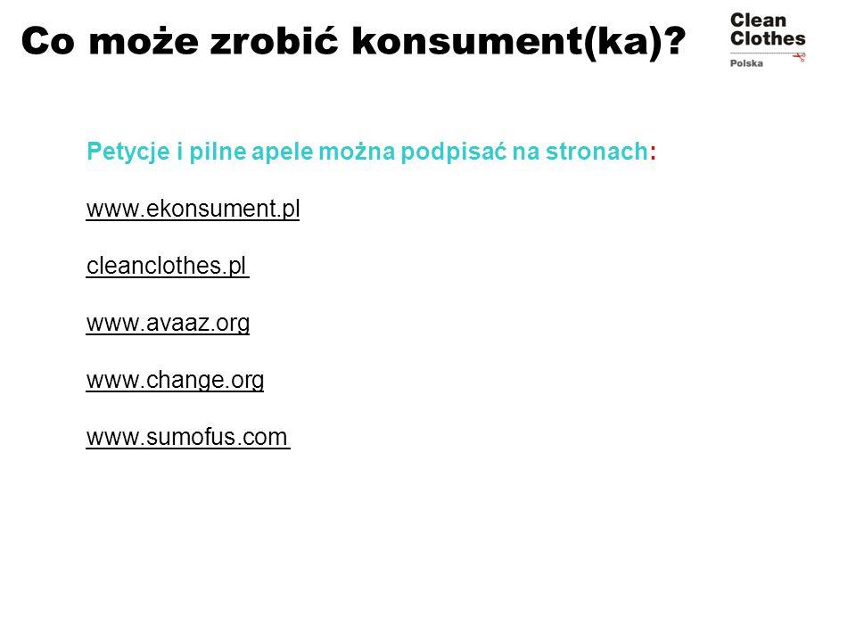 Co może zrobić konsument(ka)? Petycje i pilne apele można podpisać na stronach: www.ekonsument.pl cleanclothes.pl www.avaaz.org www.change.org www.sum