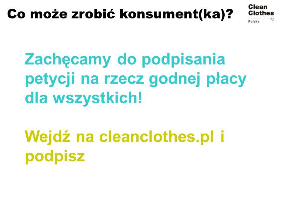 Co może zrobić konsument(ka)? Zachęcamy do podpisania petycji na rzecz godnej płacy dla wszystkich! Wejdź na cleanclothes.pl i podpisz