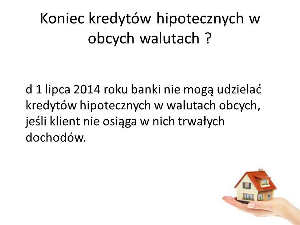 Koniec kredytów hipotecznych w obcych walutach ? d 1 lipca 2014 roku banki nie mogą udzielać kredytów hipotecznych w walutach obcych, jeśli klient nie