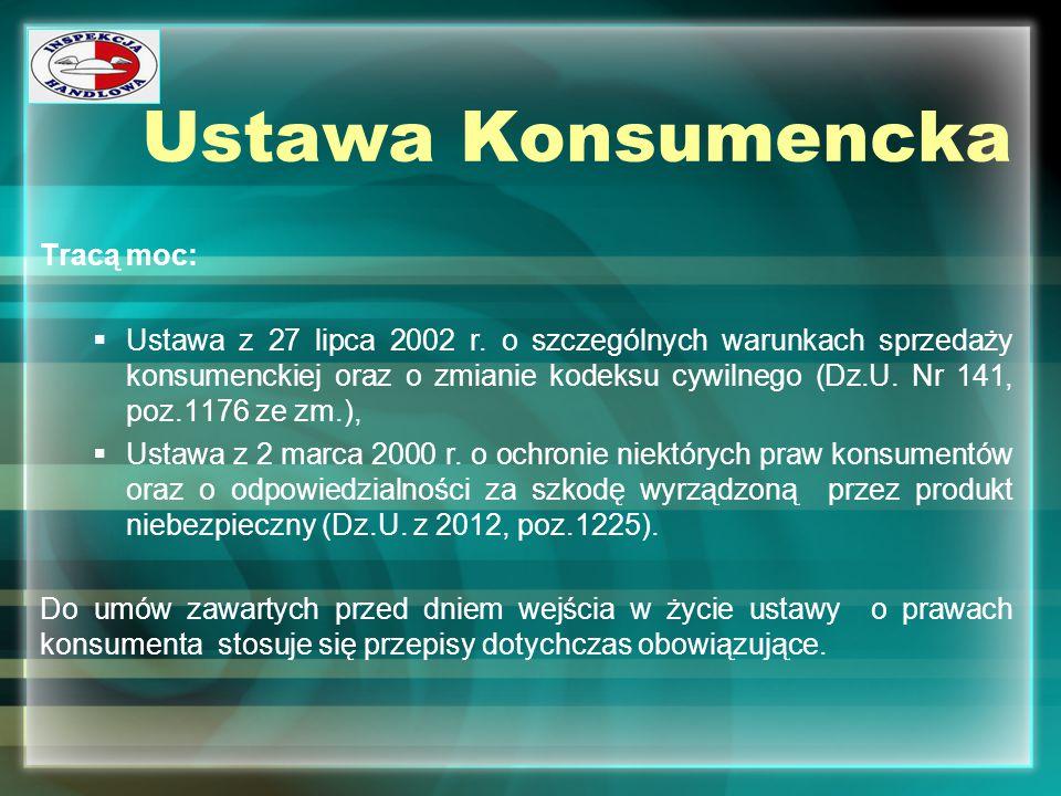 Ustawa Konsumencka Tracą moc:  Ustawa z 27 lipca 2002 r. o szczególnych warunkach sprzedaży konsumenckiej oraz o zmianie kodeksu cywilnego (Dz.U. Nr