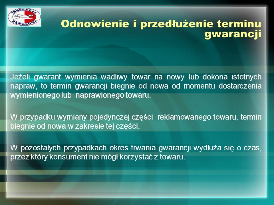 Odnowienie i przedłużenie terminu gwarancji Jeżeli gwarant wymienia wadliwy towar na nowy lub dokona istotnych napraw, to termin gwarancji biegnie od