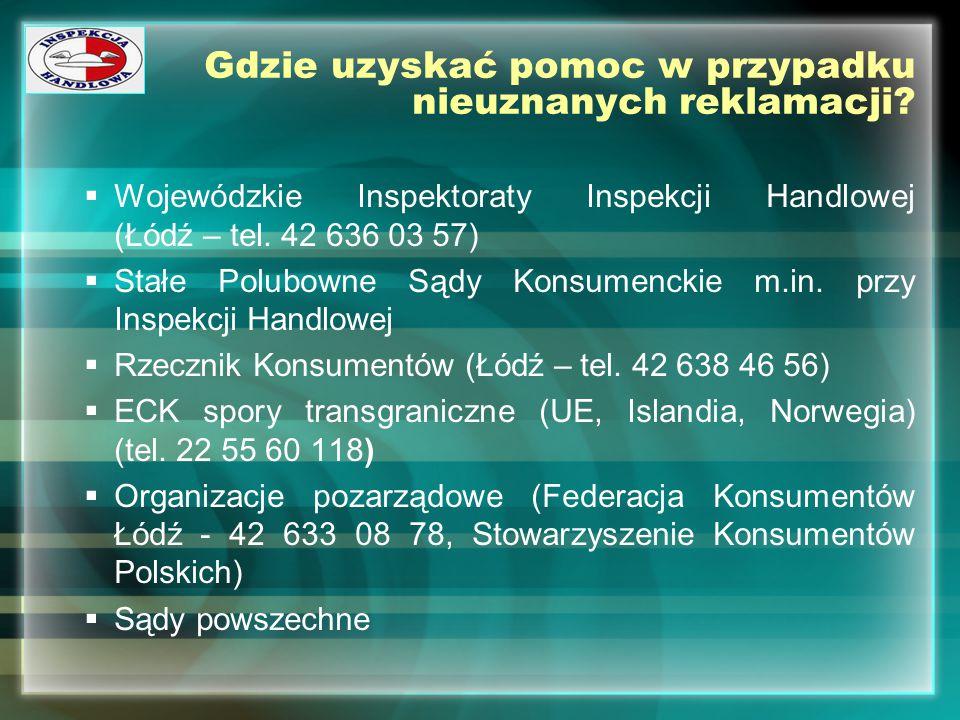 Gdzie uzyskać pomoc w przypadku nieuznanych reklamacji?  Wojewódzkie Inspektoraty Inspekcji Handlowej (Łódź – tel. 42 636 03 57)  Stałe Polubowne Są