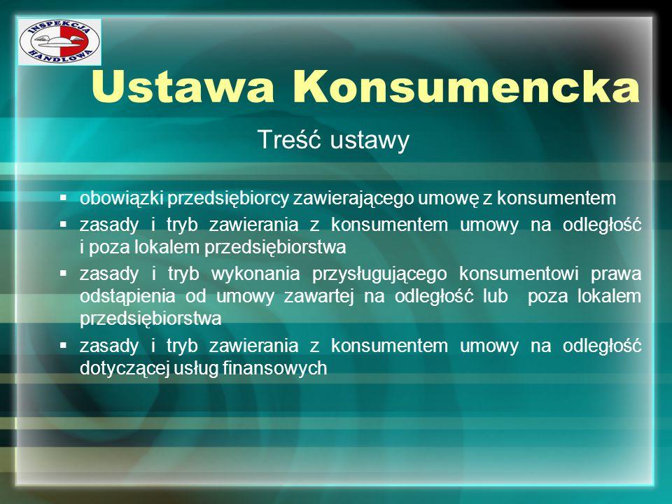 Ustawa Konsumencka Treść ustawy  obowiązki przedsiębiorcy zawierającego umowę z konsumentem  zasady i tryb zawierania z konsumentem umowy na odległo