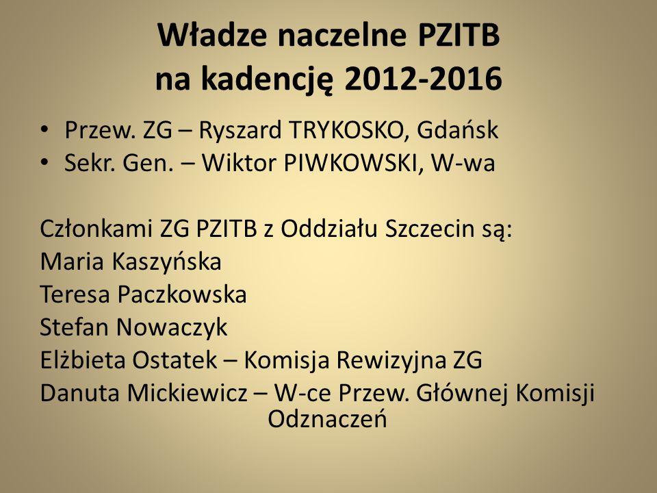 Władze naczelne PZITB na kadencję 2012-2016 Przew. ZG – Ryszard TRYKOSKO, Gdańsk Sekr. Gen. – Wiktor PIWKOWSKI, W-wa Członkami ZG PZITB z Oddziału Szc