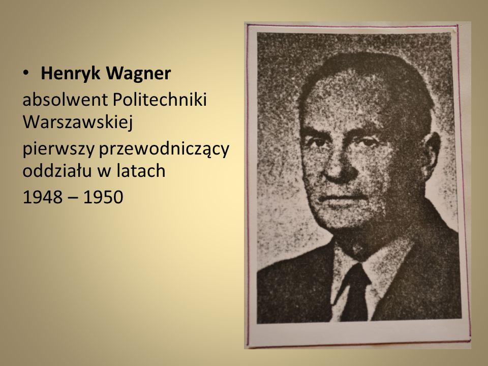 Henryk Wagner absolwent Politechniki Warszawskiej pierwszy przewodniczący oddziału w latach 1948 – 1950