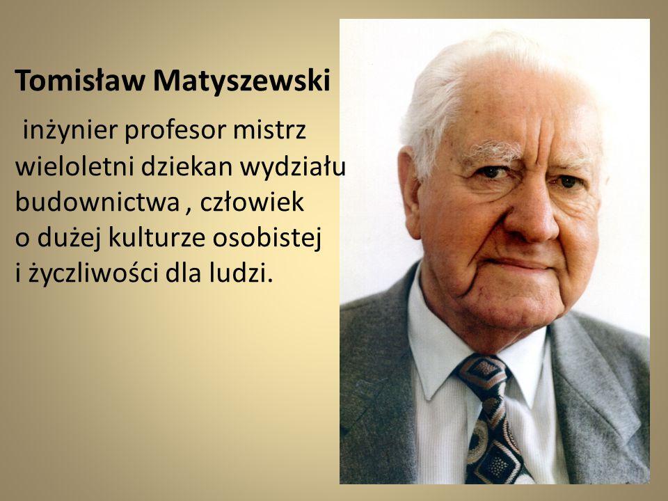 Tomisław Matyszewski inżynier profesor mistrz wieloletni dziekan wydziału budownictwa, człowiek o dużej kulturze osobistej i życzliwości dla ludzi.