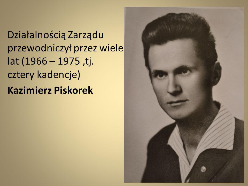 Działalnością Zarządu przewodniczył przez wiele lat (1966 – 1975,tj. cztery kadencje) Kazimierz Piskorek