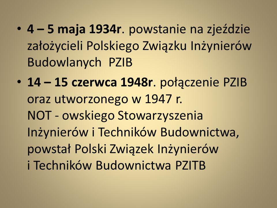 4 – 5 maja 1934r. powstanie na zjeździe założycieli Polskiego Związku Inżynierów Budowlanych PZIB 14 – 15 czerwca 1948r. połączenie PZIB oraz utworzon
