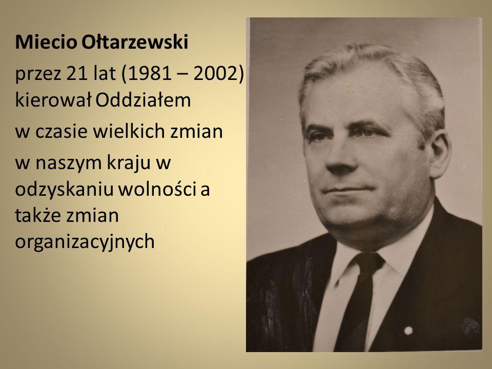 Miecio Ołtarzewski przez 21 lat (1981 – 2002) kierował Oddziałem w czasie wielkich zmian w naszym kraju w odzyskaniu wolności a także zmian organizacy