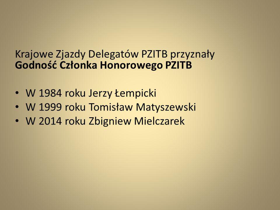 Krajowe Zjazdy Delegatów PZITB przyznały Godność Członka Honorowego PZITB W 1984 roku Jerzy Łempicki W 1999 roku Tomisław Matyszewski W 2014 roku Zbig