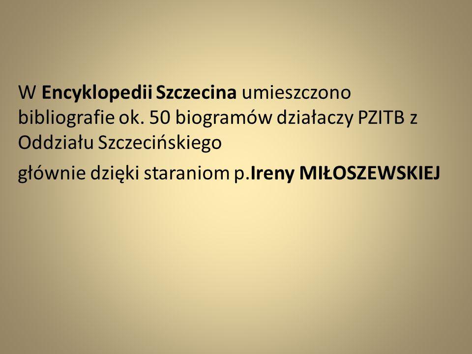 W Encyklopedii Szczecina umieszczono bibliografie ok. 50 biogramów działaczy PZITB z Oddziału Szczecińskiego głównie dzięki staraniom p.Ireny MIŁOSZEW