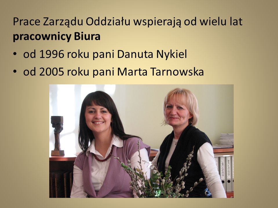 Prace Zarządu Oddziału wspierają od wielu lat pracownicy Biura od 1996 roku pani Danuta Nykiel od 2005 roku pani Marta Tarnowska