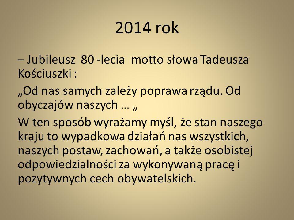 """2014 rok – Jubileusz 80 -lecia motto słowa Tadeusza Kościuszki : """"Od nas samych zależy poprawa rządu. Od obyczajów naszych … """" W ten sposób wyrażamy m"""