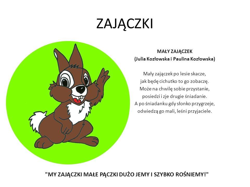 ZAJĄCZKI MAŁY ZAJĄCZEK (Julia Kozłowska i Paulina Kozłowska) Mały zajączek po lesie skacze, jak będę cichutko to go zobaczę. Może na chwilę sobie przy