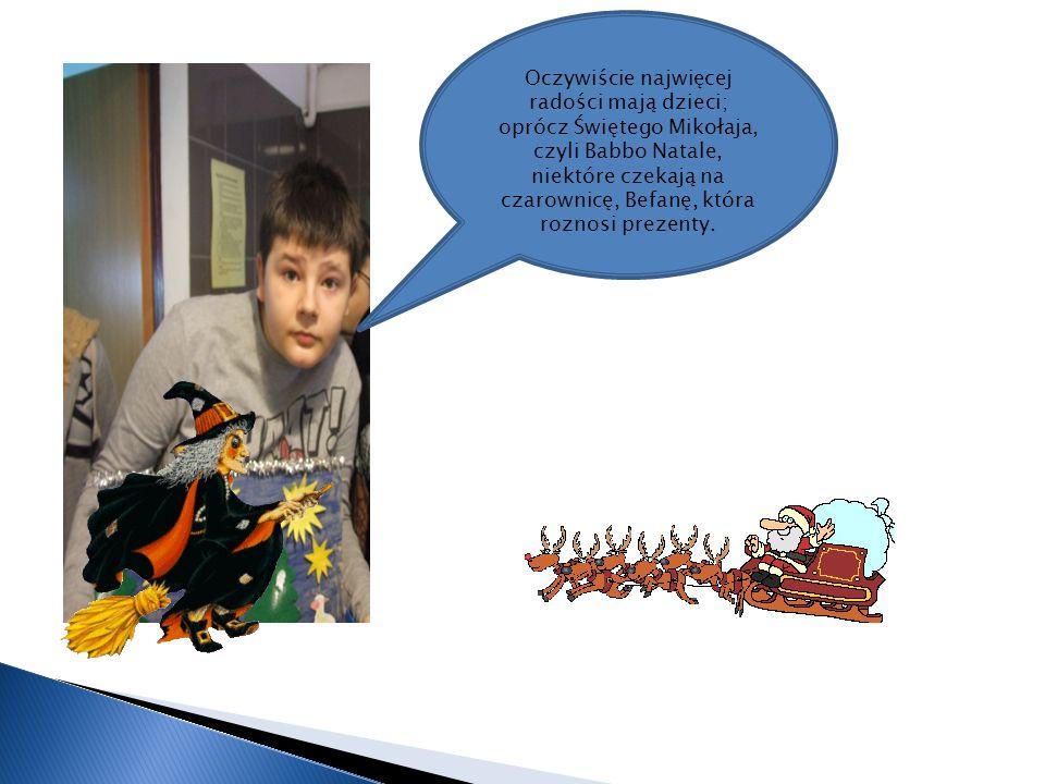 Oczywiście najwięcej radości mają dzieci; oprócz Świętego Mikołaja, czyli Babbo Natale, niektóre czekają na czarownicę, Befanę, która roznosi prezenty