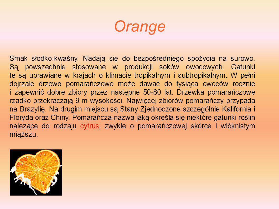 Orange Smak słodko-kwaśny. Nadają się do bezpośredniego spożycia na surowo. Są powszechnie stosowane w produkcji soków owocowych. Gatunki te są uprawi