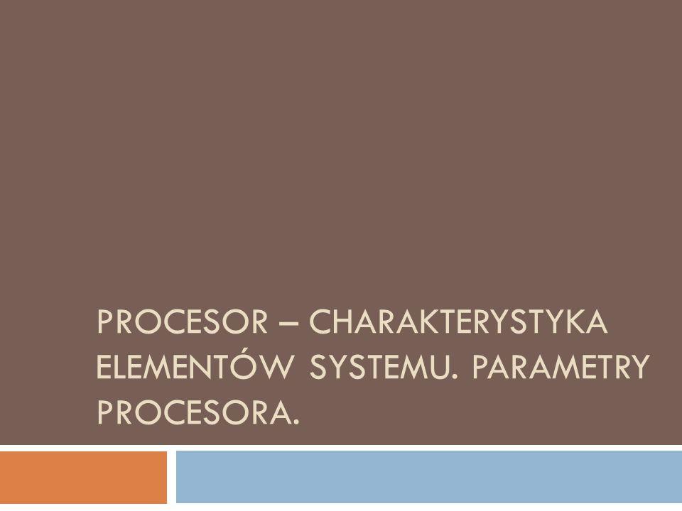 PROCESOR – CHARAKTERYSTYKA ELEMENTÓW SYSTEMU. PARAMETRY PROCESORA.