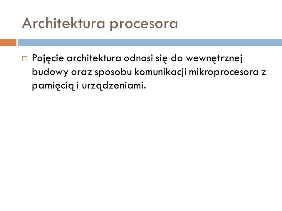 Architektura procesora  Pojęcie architektura odnosi się do wewnętrznej budowy oraz sposobu komunikacji mikroprocesora z pamięcią i urządzeniami.