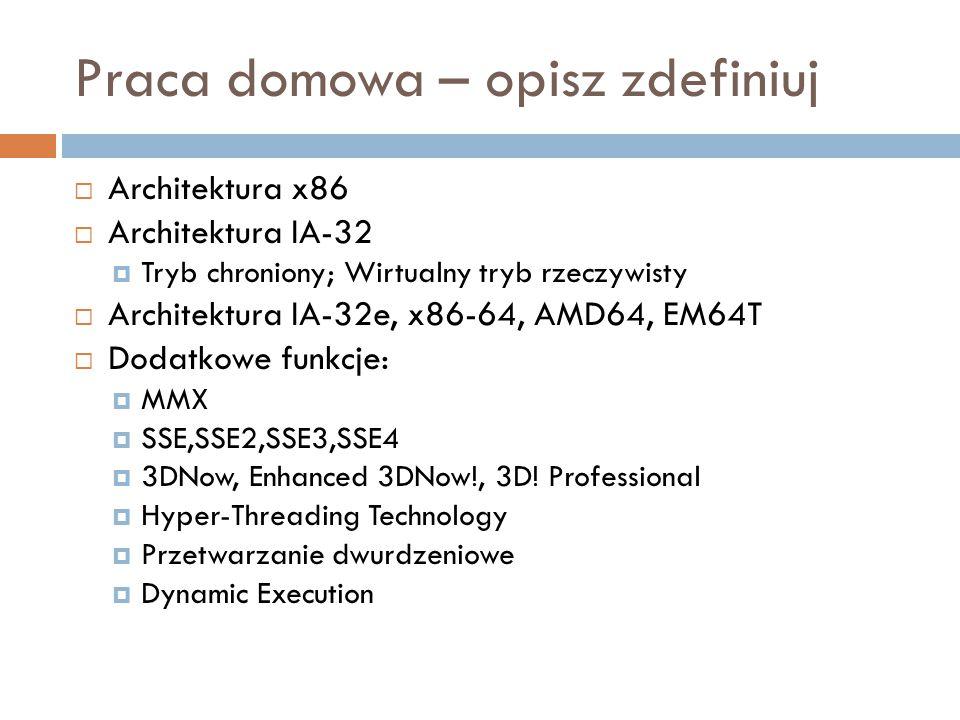 Praca domowa – opisz zdefiniuj  Architektura x86  Architektura IA-32  Tryb chroniony; Wirtualny tryb rzeczywisty  Architektura IA-32e, x86-64, AMD