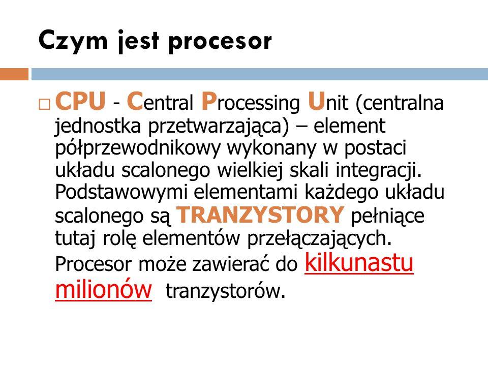 Czym jest procesor  CPU - C entral P rocessing U nit (centralna jednostka przetwarzająca) – element półprzewodnikowy wykonany w postaci układu scalon
