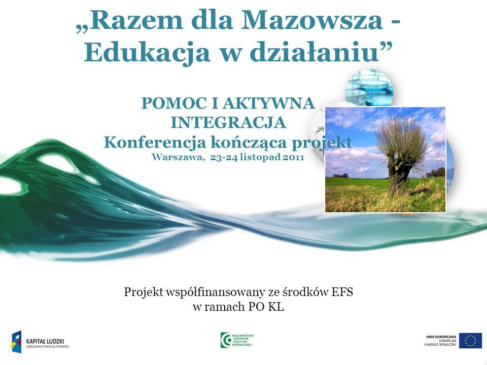 """""""Razem dla Mazowsza - Edukacja w działaniu Projekt współfinansowany ze środków EFS w ramach PO KL POMOC I AKTYWNA INTEGRACJA Konferencja kończąca projekt Warszawa, 23-24 listopad 2011"""