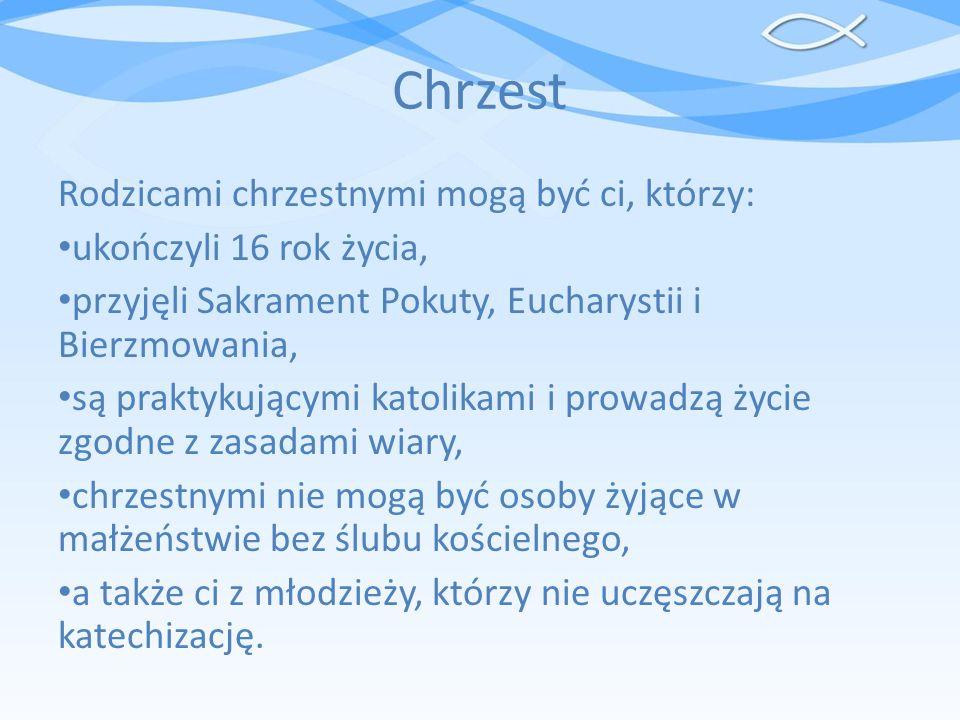 Chrzest Rodzicami chrzestnymi mogą być ci, którzy: ukończyli 16 rok życia, przyjęli Sakrament Pokuty, Eucharystii i Bierzmowania, są praktykującymi ka