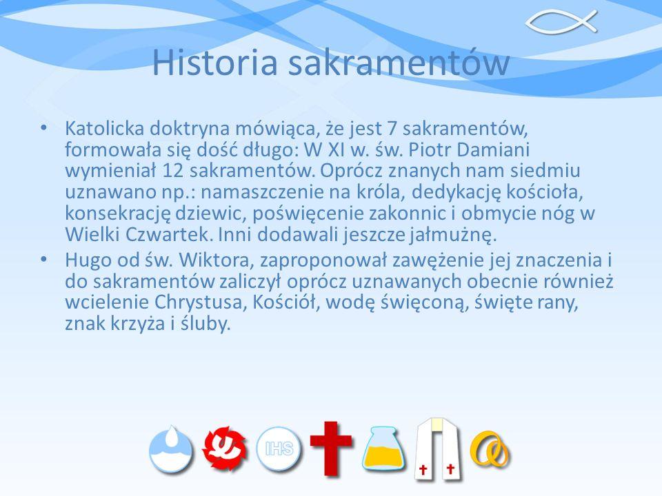 Historia sakramentów Katolicka doktryna mówiąca, że jest 7 sakramentów, formowała się dość długo: W XI w. św. Piotr Damiani wymieniał 12 sakramentów.