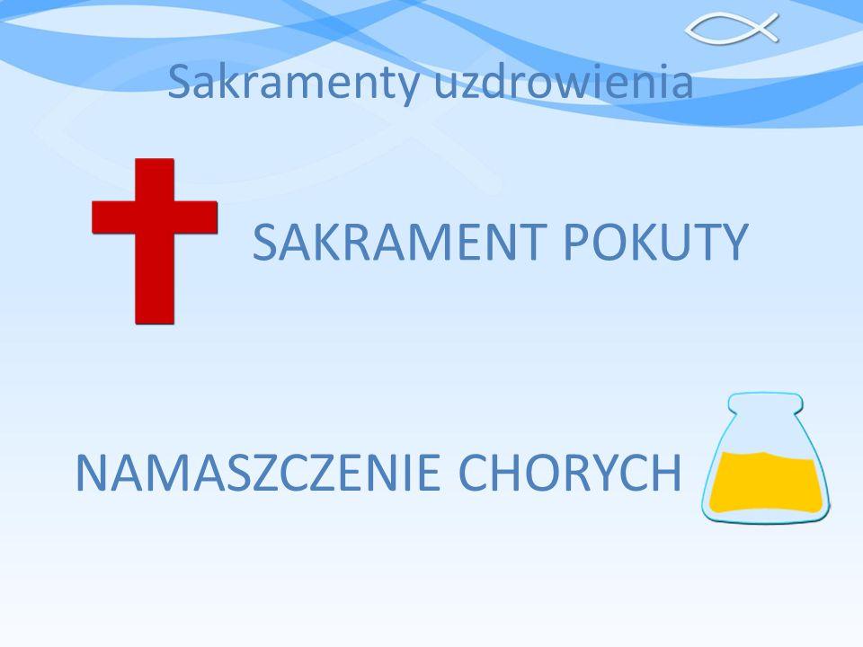 Sakramenty uzdrowienia SAKRAMENT POKUTY NAMASZCZENIE CHORYCH