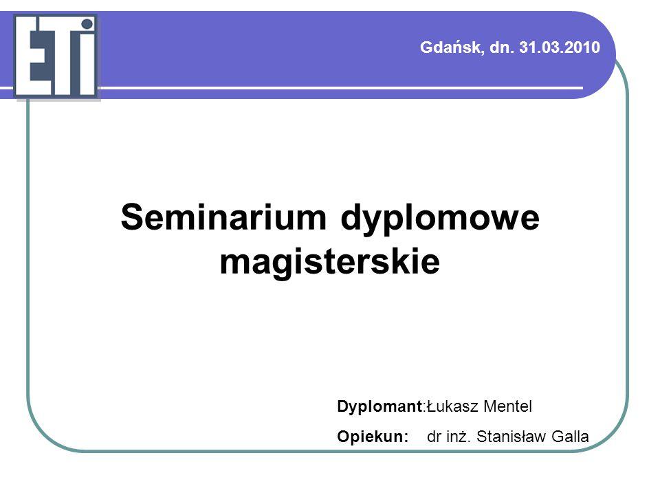 Gdańsk, dn. 31.03.2010 Dyplomant:Łukasz Mentel Opiekun: dr inż. Stanisław Galla Seminarium dyplomowe magisterskie
