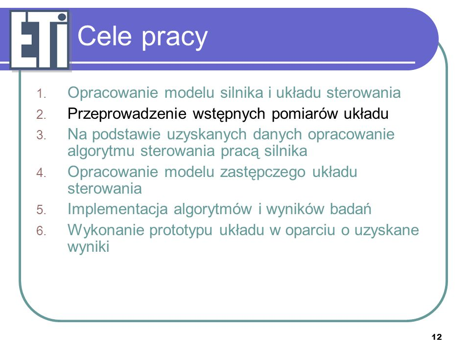 12 Cele pracy 1. Opracowanie modelu silnika i układu sterowania 2. Przeprowadzenie wstępnych pomiarów układu 3. Na podstawie uzyskanych danych opracow