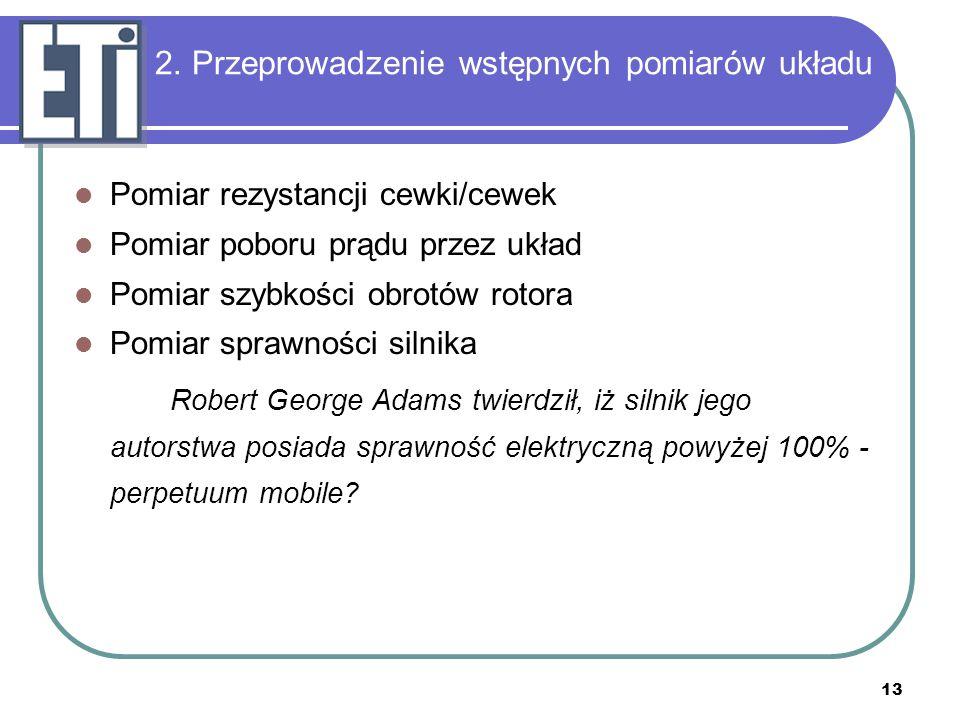 13 2. Przeprowadzenie wstępnych pomiarów układu Pomiar rezystancji cewki/cewek Pomiar poboru prądu przez układ Pomiar szybkości obrotów rotora Pomiar