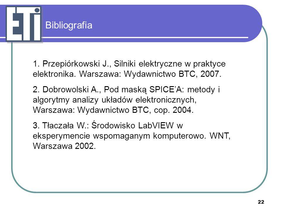 22 Bibliografia 1. Przepiórkowski J., Silniki elektryczne w praktyce elektronika. Warszawa: Wydawnictwo BTC, 2007. 2. Dobrowolski A., Pod maską SPICE'