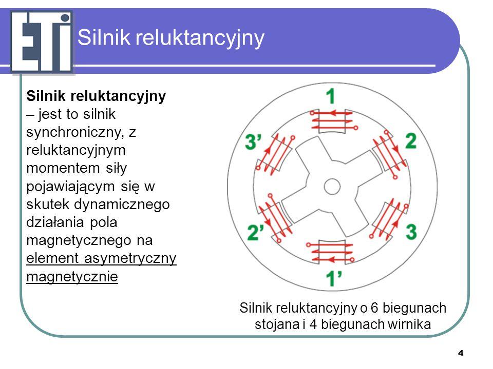 5 Silnik reluktancyjny Zasada działania - Przez uzwojenie jednej fazy przepływa prąd powodujący wytworzenie strumienia w obwodzie magnetycznym - strumień z tendencją do magazynowania maksymalnej energii magnetycznej powoduje obrót rotora Zasada wytwarzania momentu obrotowego