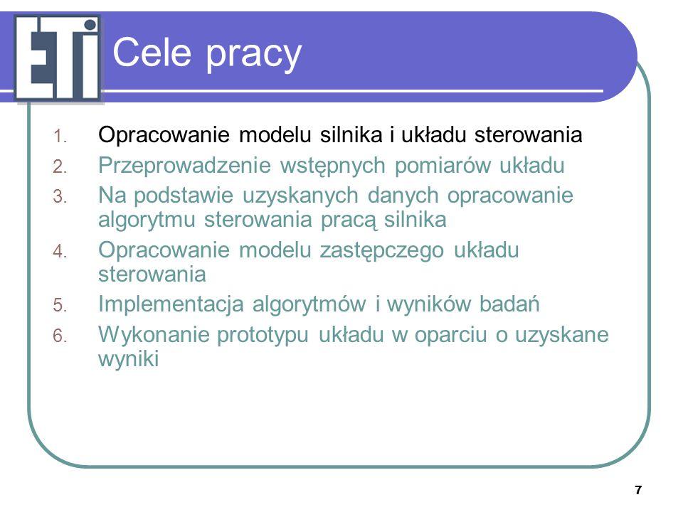 7 Cele pracy 1. Opracowanie modelu silnika i układu sterowania 2. Przeprowadzenie wstępnych pomiarów układu 3. Na podstawie uzyskanych danych opracowa