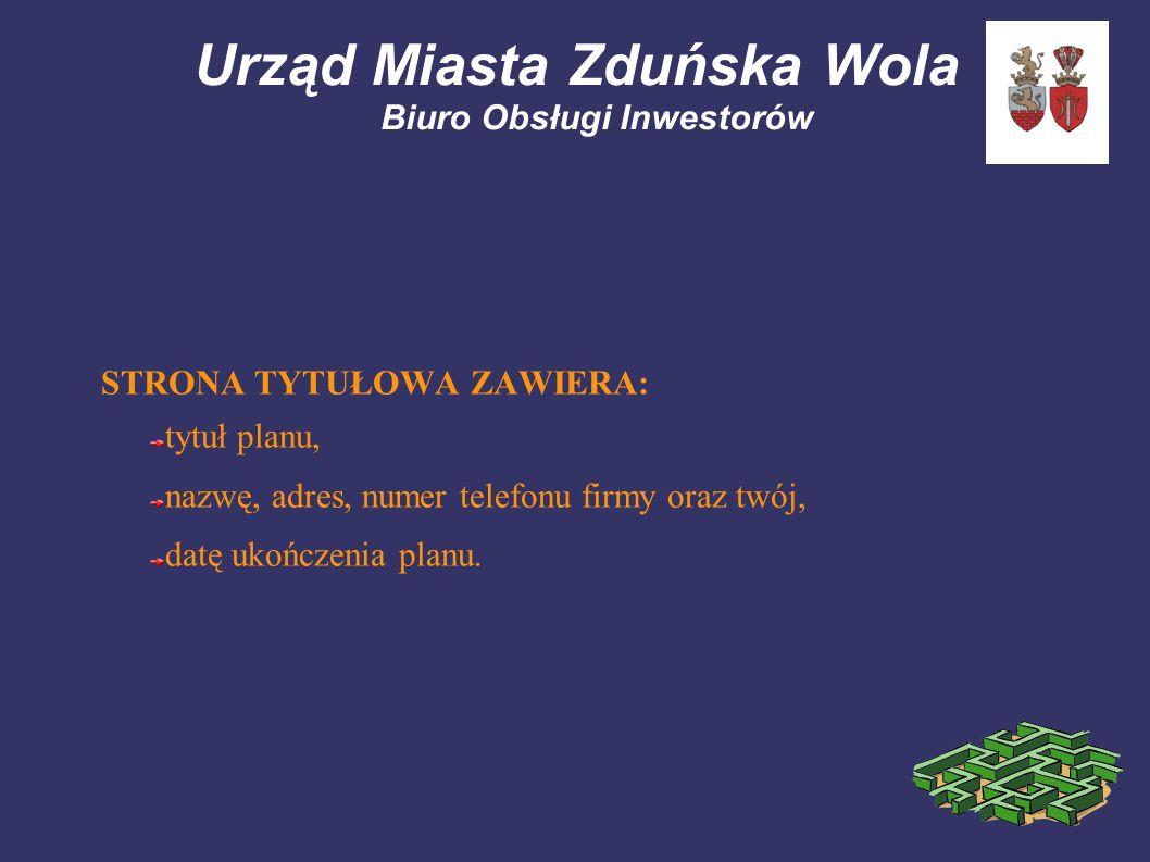Urząd Miasta Zduńska Wola Biuro Obsługi Inwestorów STRONA TYTUŁOWA ZAWIERA: tytuł planu, nazwę, adres, numer telefonu firmy oraz twój, datę ukończenia planu.