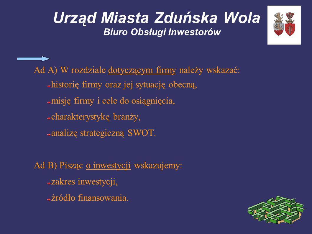 Urząd Miasta Zduńska Wola Biuro Obsługi Inwestorów Ad A) W rozdziale dotyczącym firmy należy wskazać: historię firmy oraz jej sytuację obecną, misję firmy i cele do osiągnięcia, charakterystykę branży, analizę strategiczną SWOT.