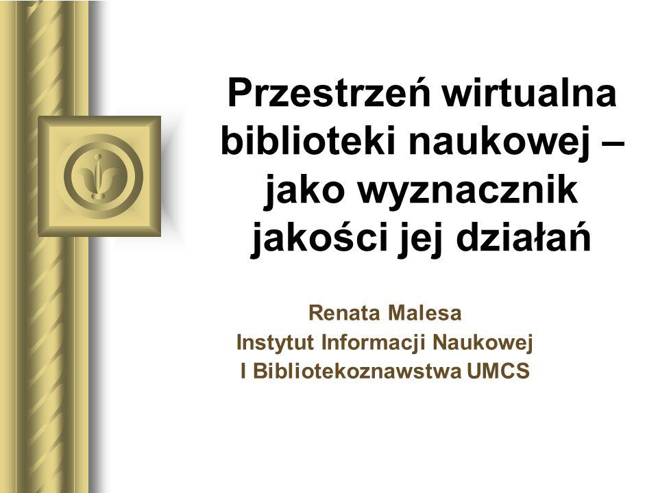 Przestrzeń wirtualna biblioteki naukowej – jako wyznacznik jakości jej działań Renata Malesa Instytut Informacji Naukowej I Bibliotekoznawstwa UMCS