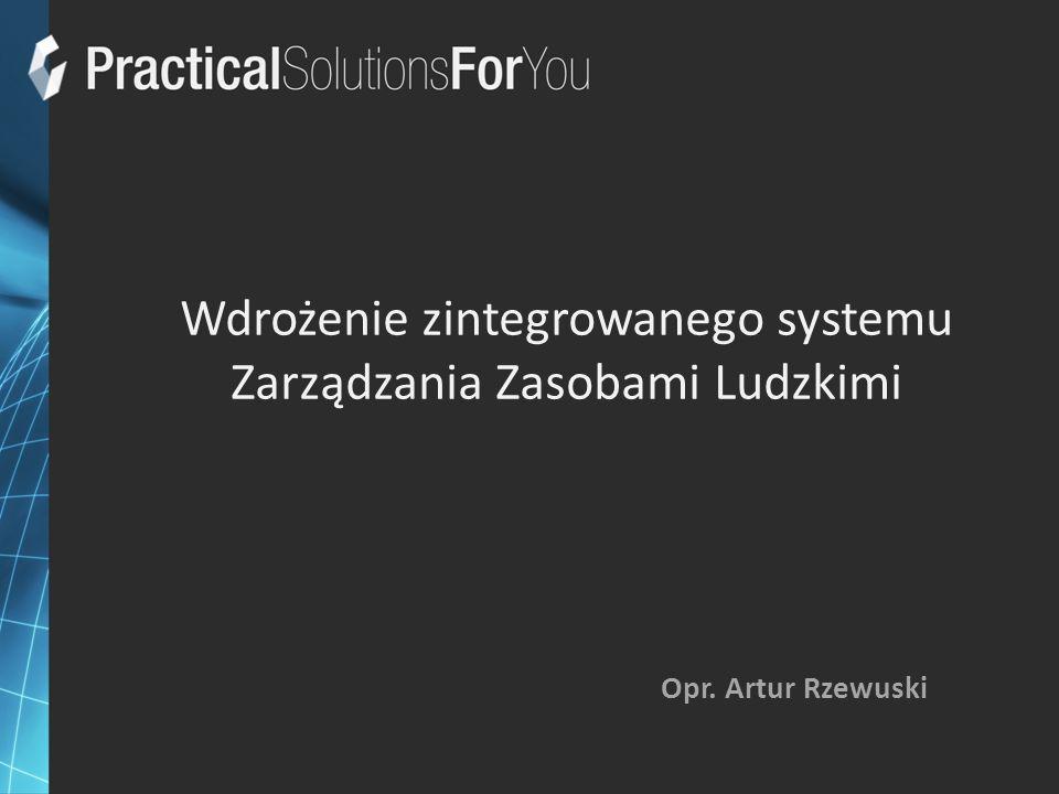 Wdrożenie zintegrowanego systemu Zarządzania Zasobami Ludzkimi Opr. Artur Rzewuski