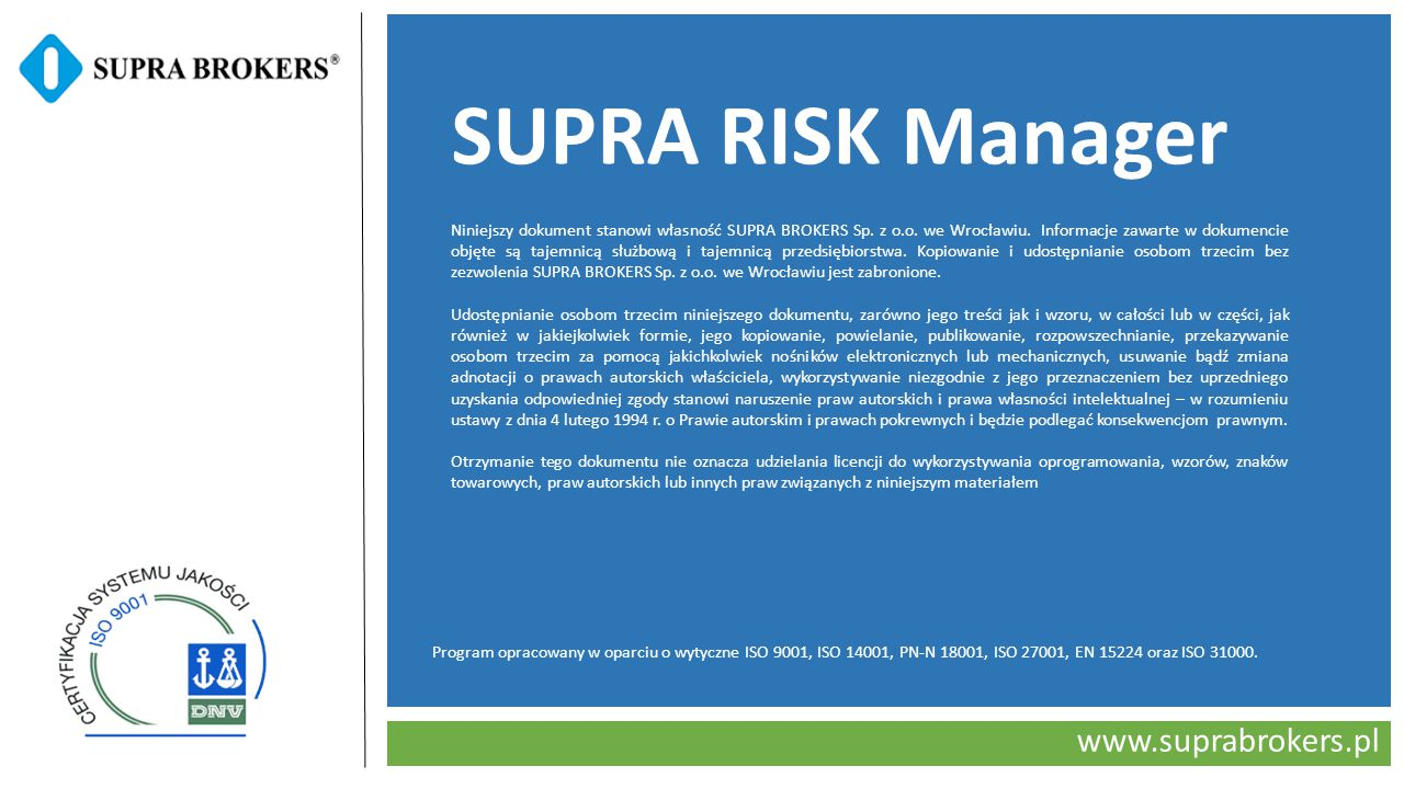 www.suprabrokers.pl SUPRA RISK Manager Program opracowany w oparciu o wytyczne ISO 9001, ISO 14001, PN-N 18001, ISO 27001, EN 15224 oraz ISO 31000. Ni
