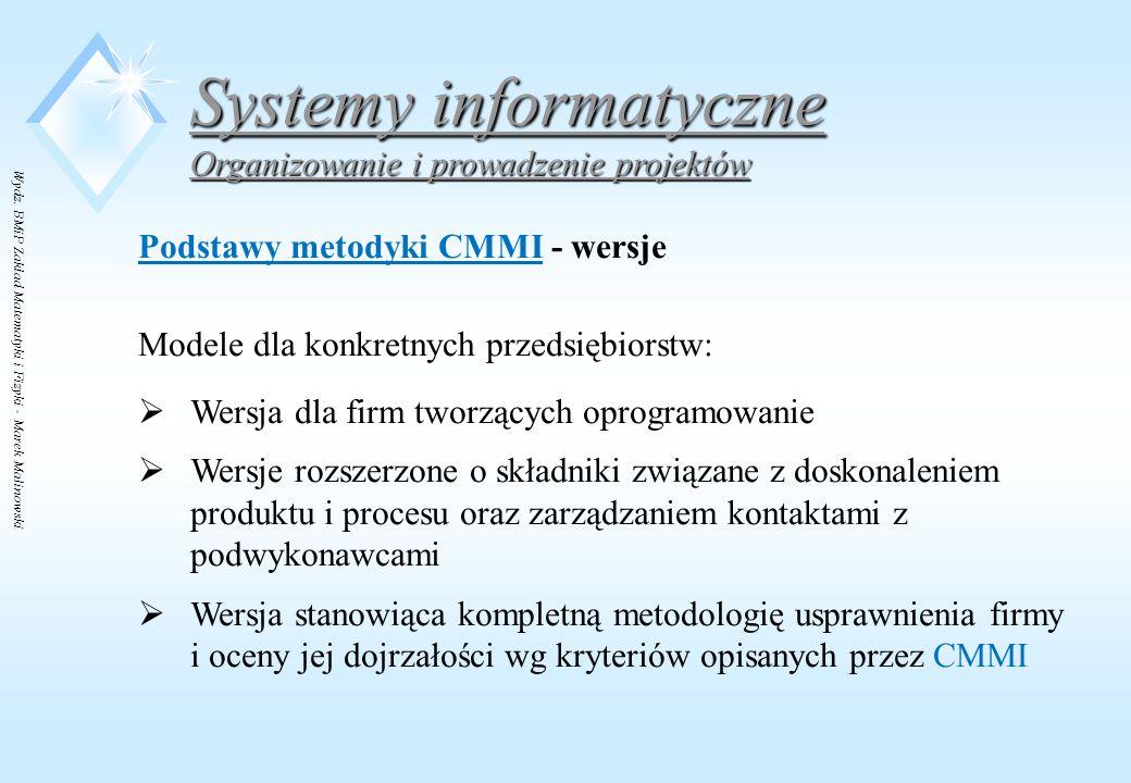 Wydz. BMiP Zakład Matematyki i Fizyki - Marek Malinowski Systemy informatyczne Organizowanie i prowadzenie projektów Podstawy metodyki CMMI - wersje M